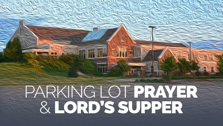 Parking Lot Prayer + Lord's Supper